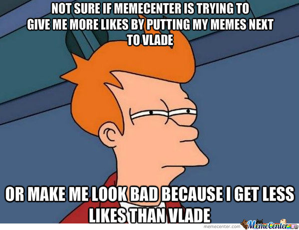 My Memes Are Always Featured Next To Vlade.