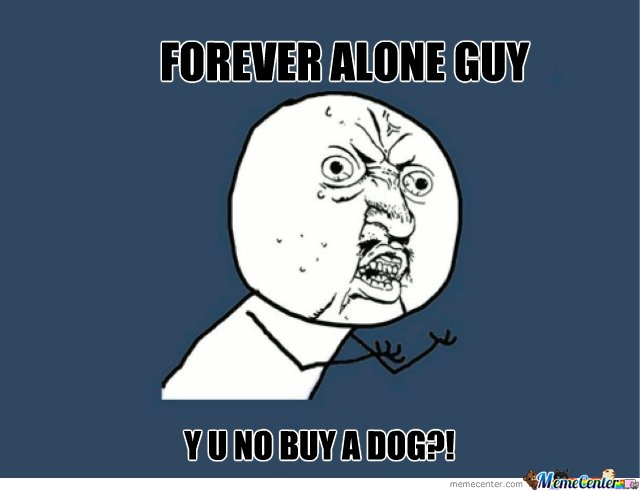 my reaction to forever alone guy...