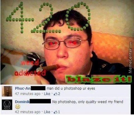 No Photoshop Man, Only Quality Weed My Friend