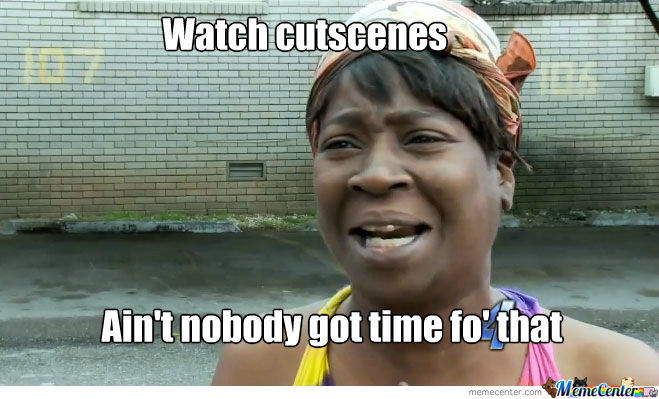 Nobody Has Time For Cutscenes