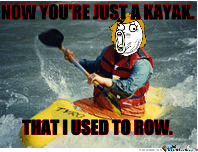 Now You're Just A Kayak That I Used To Row