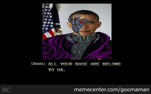 Obama: All Your Base Are Belong To Us.