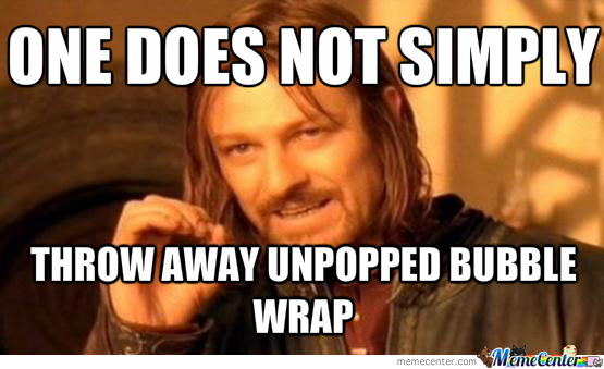 one does not simply throw away unpopped bubble wrap_o_1825941 one does not simply throw away unpopped bubble wrap by cosmicpanda
