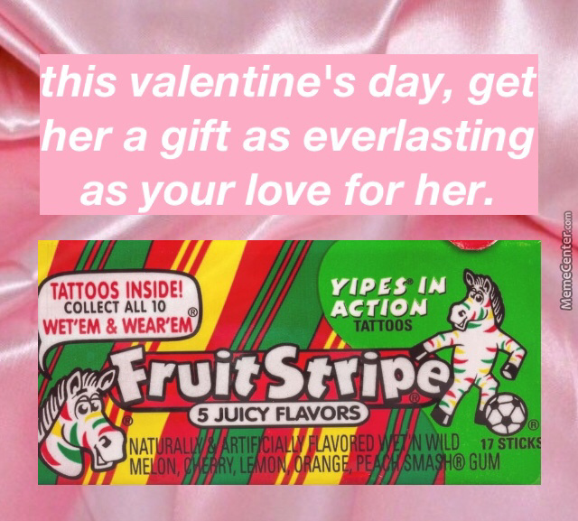 Our Love Is Like Fruit Stripe Gum... Over Seconds After You Stick It In Your Mouth