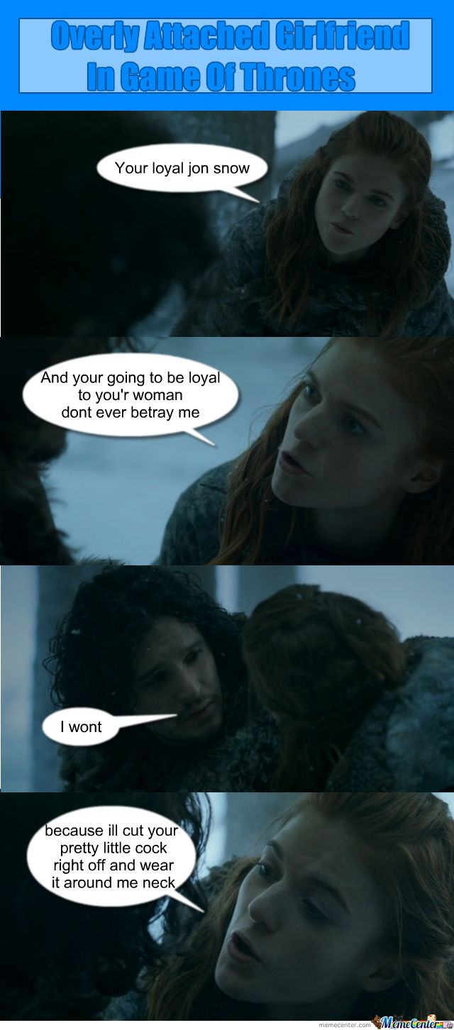 Overly Attached Girlfriend In Game Of Thrones