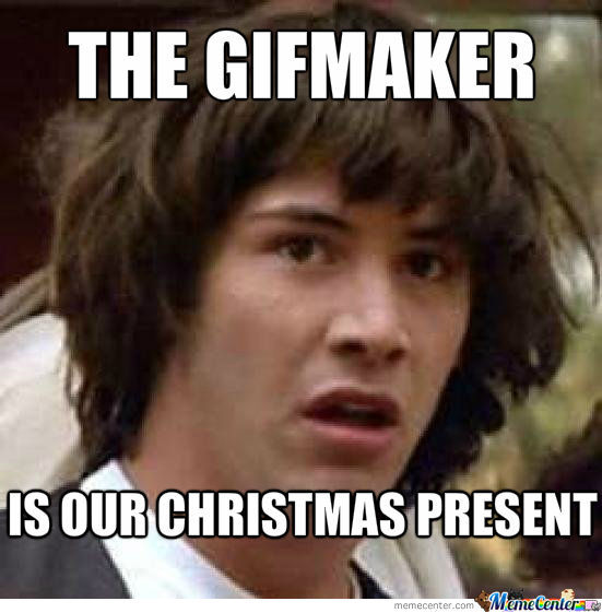 Praise The Gifmaker!