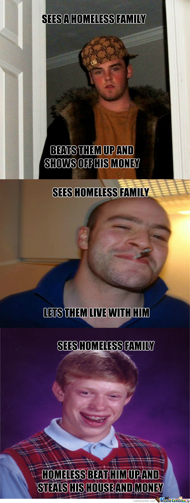 Scumbag Steve, Good Guy Greg, And Bad Luck Brian Meeting A Homeless Family Situation