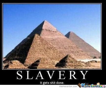Slavery, It Gets Shit Done