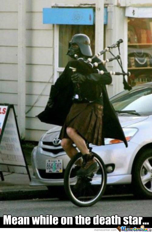 Some Days You Just Got To Dress Like Darth Vader, Wer A Kilt, And Ride A Unicycle While Playing The Bag Pipes