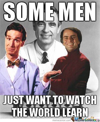 Some Men Just Want To Watch The World Learn, I Like Bill Nye And Carl Sagan Best :p