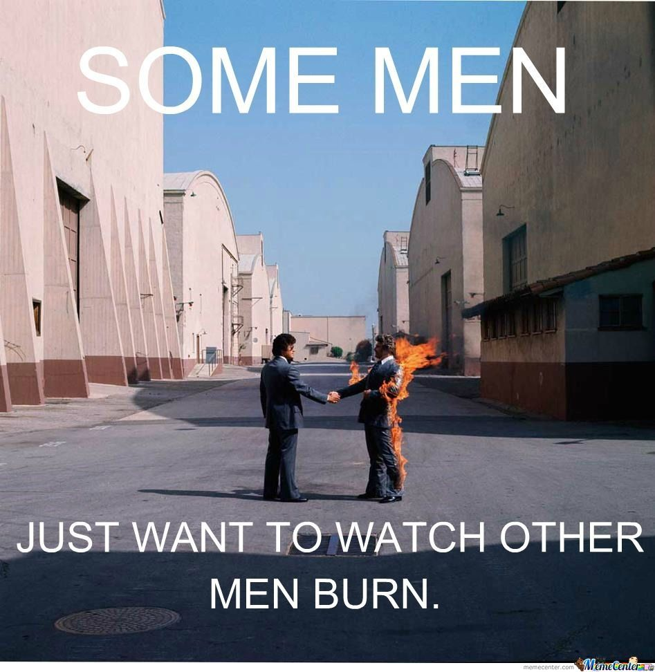 Some Men Want To See Other Men Burn