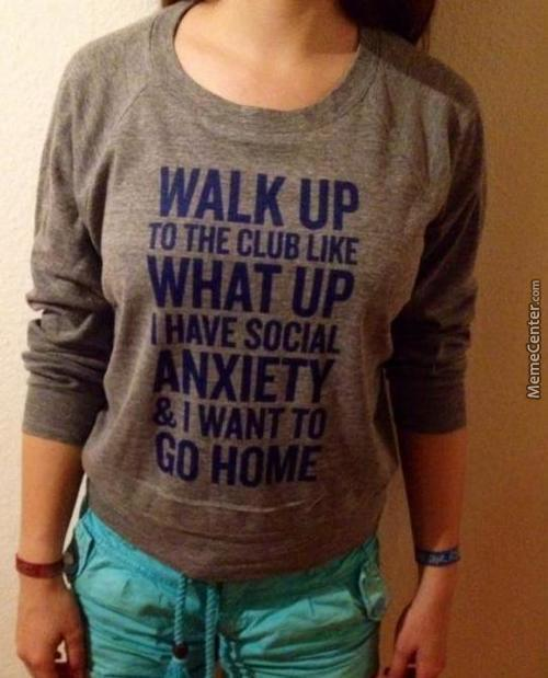 Someone With Social Anxiety Would Definitely Not Wear That Shirt.