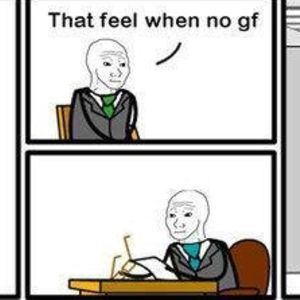 That Feel When No Gf By Wademan312 Meme Center