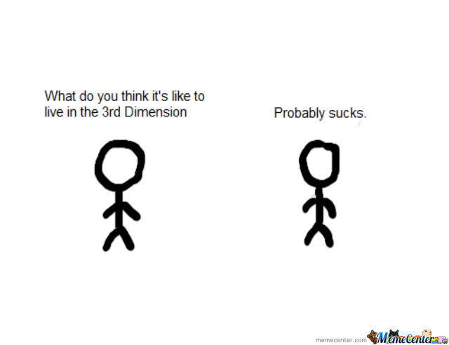 The 3Rd Dimension Sucks Balls.