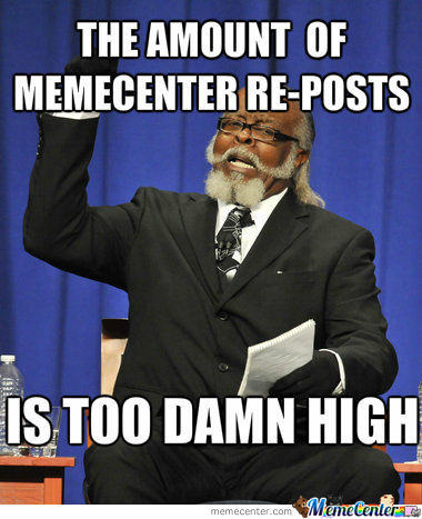 The Amount Of Memecenter Re-Posts Is Too Damn High
