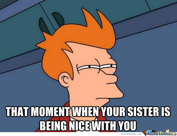 the moment when your sister or brother is being nice whit you_o_1832425 the moment when your sister or brother is being nice whit you by,Brother Sister Memes