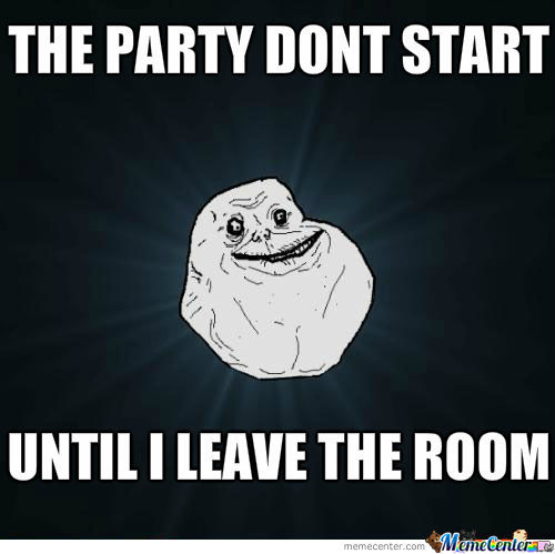 The Party Don't Start Until I Leave The Room