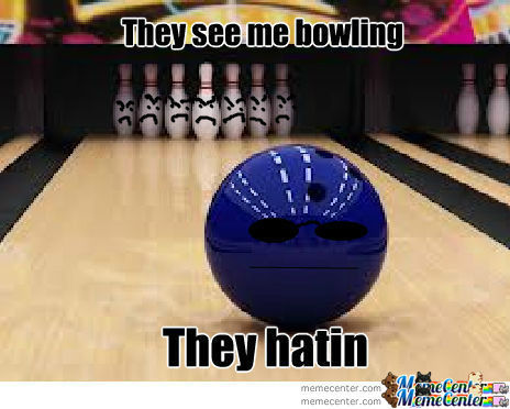 They See Me Bowling By Mcdingleberries Meme Center