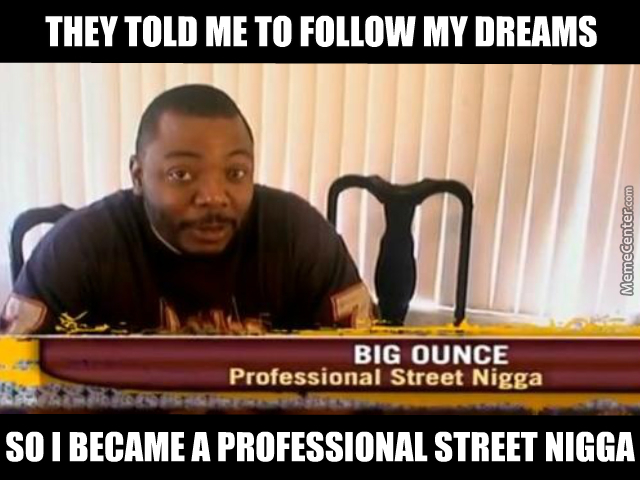 They Tolde Me To Follow My Dreams So I Became A Professional Street Ni**a