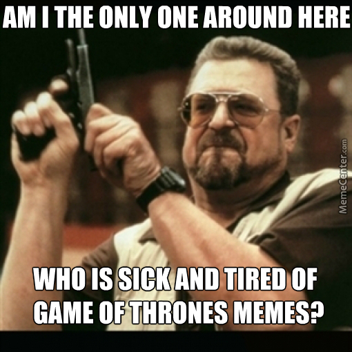 Tired Of Your Sh*t, Game Of Thrones