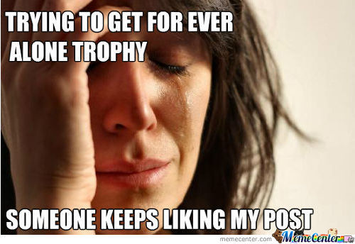 Trying To Get A Forever Alone Trophy