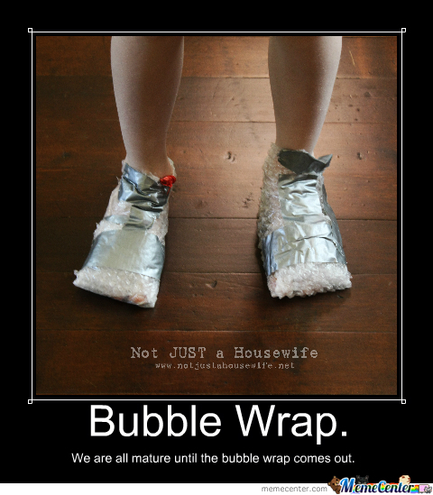 we are all mature until the bubble wrap comes out_o_2380279 we are all mature until the bubble wrap comes out by