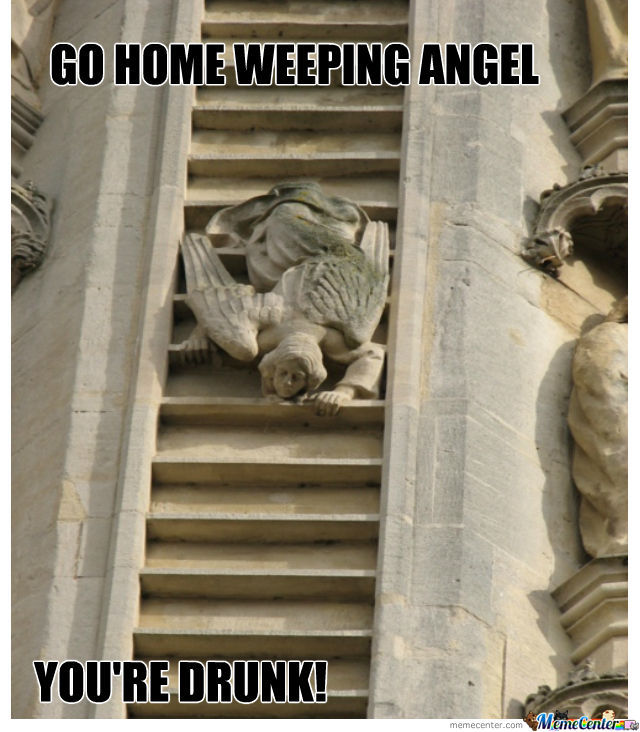 Weeping Angel Is Drunk