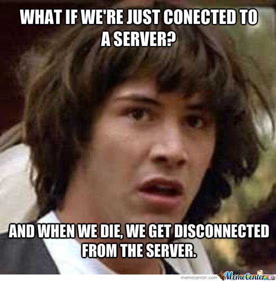 What If Life Is A Server?