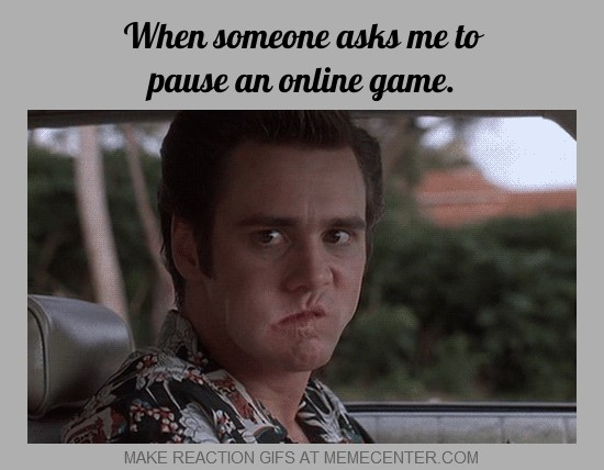 when someone asks me to pause an online game_gp_1453961 when someone asks me to pause an online game by mrfishsticks125,Make Online Memes