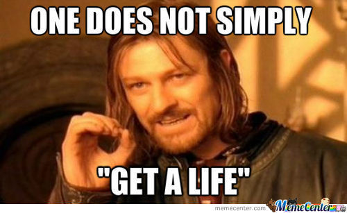 When Someone Tells Me To Get A Life