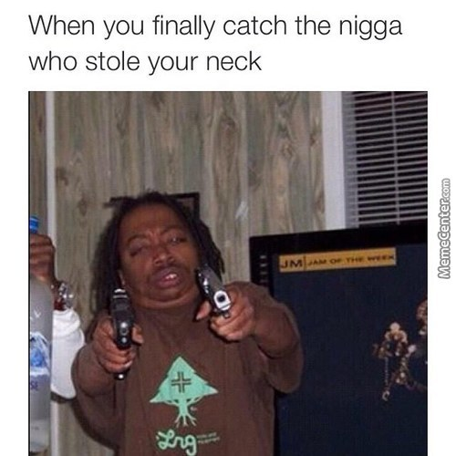 When You Finally Catch The Nigga Who Stole Your Neck
