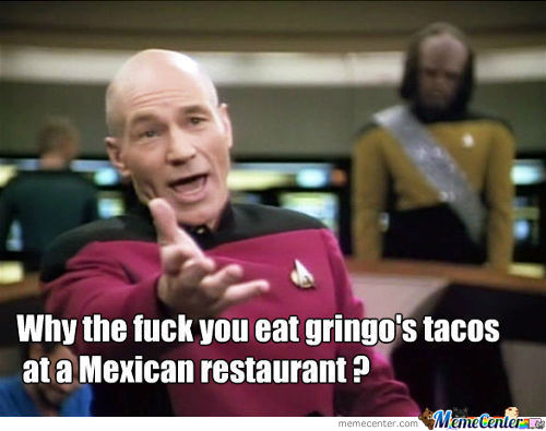Why The Fuck You Eat Gringo's Tacos At A Mexican Restaurant?
