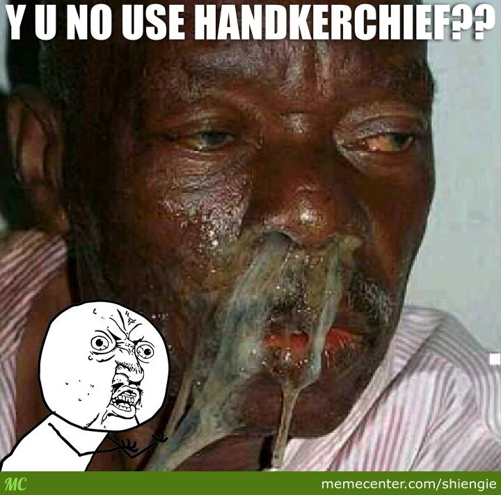 y u no use handkerchief_o_2508743 y u no use handkerchief? by shiengie meme center