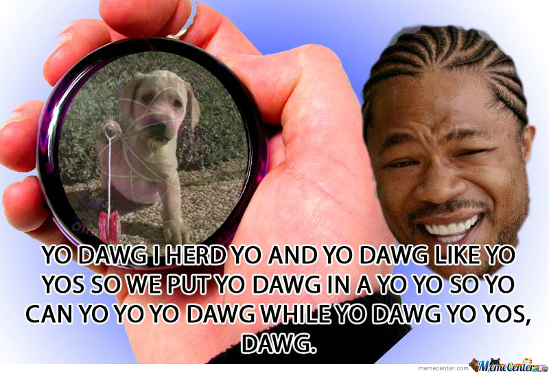 One of my faves:  https://img.memecdn.com/yo-dawg-yo-dawg_o_346273.jpg