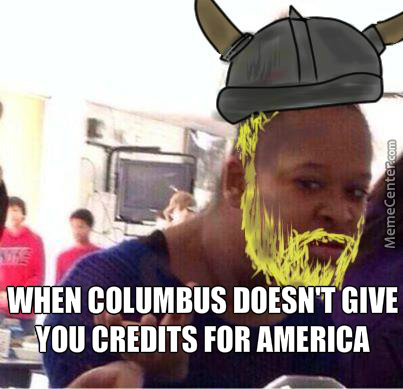 You Dirty Pleb Columbus, Vikings Found America >:(
