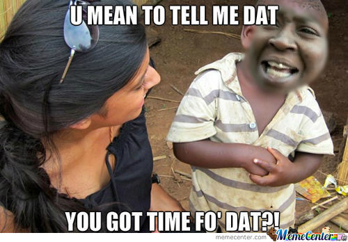 You Mean To Tell Me That You Got Time For That?!
