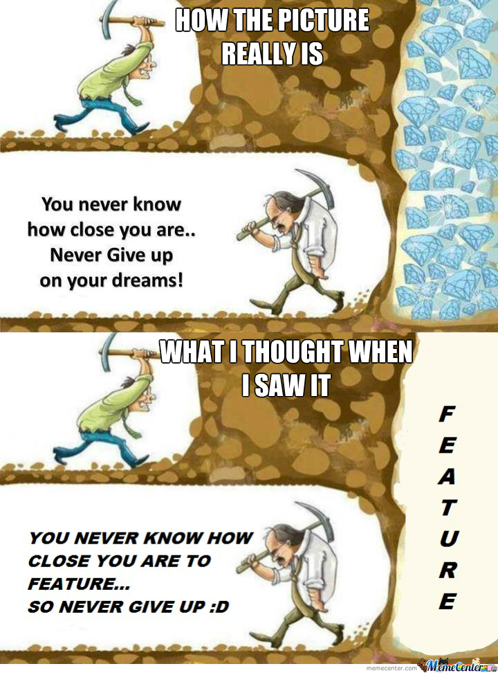 You Never Know How Close You Are To Feature So Don't Give Up :))