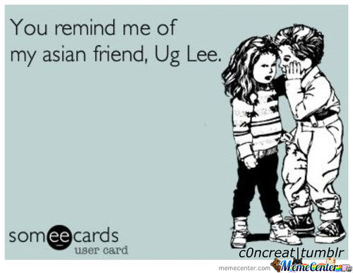 You Remind Me Of My Asian Friend ^-^