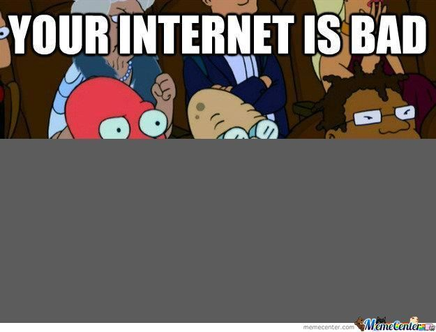 Your Internet Is Bad....