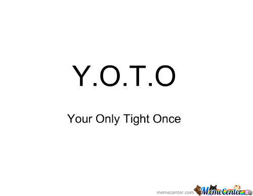 Your Only Tight Once